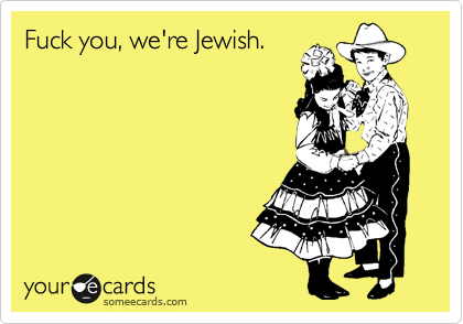 Fuck you, we're Jewish.