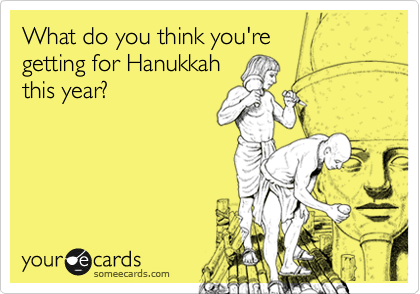 What do you think you're  getting for Hanukkah this year?