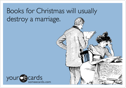 Books for Christmas will usually destroy a marriage.