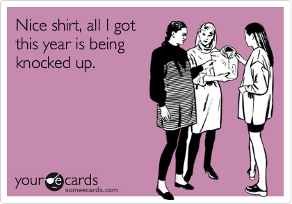 Nice shirt, all I got this year is being knocked up.
