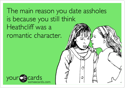 The main reason you date assholes is because you still think Heathcliff was a romantic character.