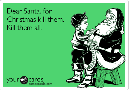 Dear Santa, for Christmas kill them. Kill them all.