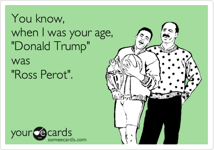 "You know, when I was your age, ""Donald Trump"" was ""Ross Perot""."
