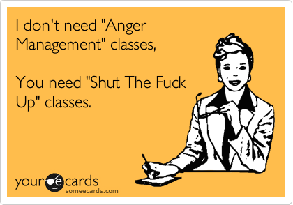 "I don't need ""Anger Management"" classes,  You need ""Shut The Fuck Up"" classes."