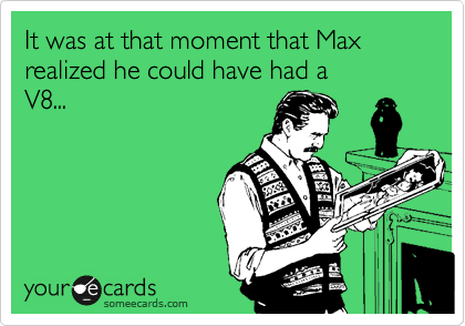 It was at that moment that Max realized he could have had a  V8...
