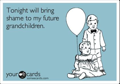 Tonight will bring shame to my future grandchildren.