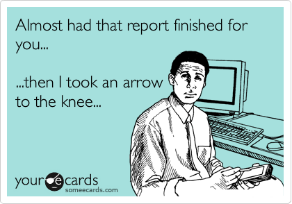 Almost had that report finished for you...  ...then I took an arrow to the knee...