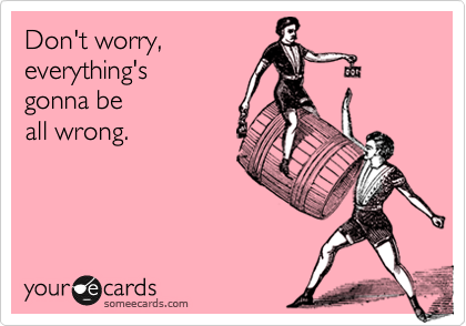 Don't worry, everything's gonna be all wrong.