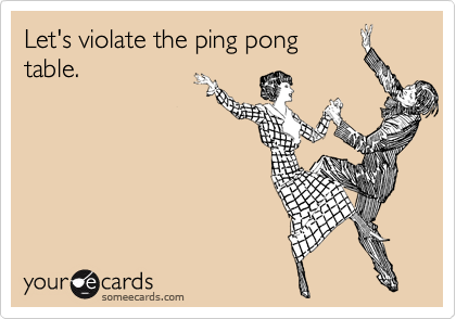 Let's violate the ping pong table.