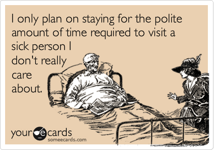 I only plan on staying for the polite amount of time required to visit a sick person I don't really care about.