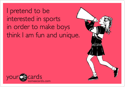 I pretend to be interested in sports  in order to make boys think I am fun and unique.