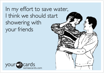 In my effort to save water, I think we should start showering with your friends