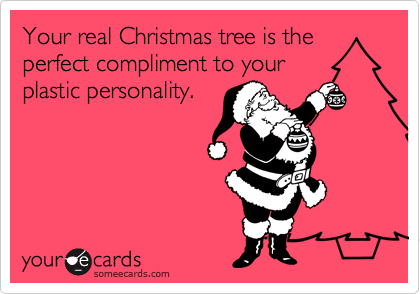 Your real Christmas tree is the perfect compliment to your plastic personality.