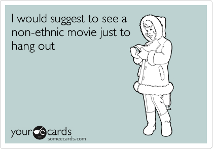 I would suggest to see a non-ethnic movie just to hang out