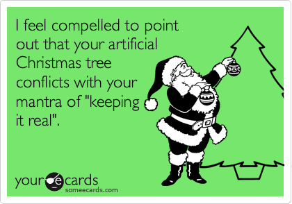 """I feel compelled to point out that your artificial  Christmas tree conflicts with your mantra of """"keeping it real""""."""