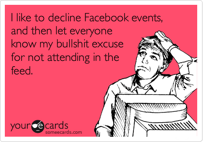 I like to decline Facebook events, and then let everyone know my bullshit excuse for not attending in the feed.