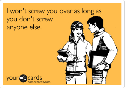 I won't screw you over as long as you don't screw anyone else.