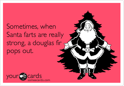 Sometimes, when  Santa farts are really strong, a douglas fir pops out.