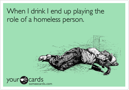 When I drink I end up playing the role of a homeless person.