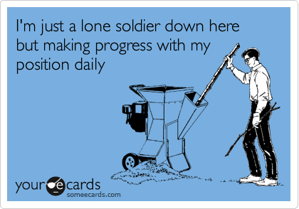 I'm just a lone soldier down here but making progress with my position daily