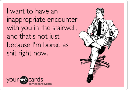 I want to have an inappropriate encounter with you in the stairwell, and that's not just because I'm bored as shit right now.