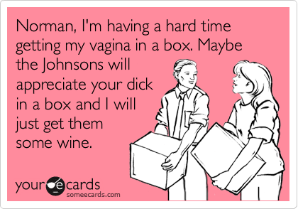 Norman, I'm having a hard time getting my vagina in a box. Maybe the Johnsons will appreciate your dick in a box and I will just get them some wine.