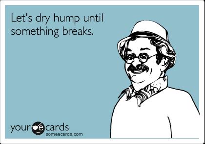 Let's dry hump until something breaks.