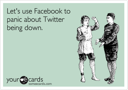 Let's use Facebook to panic about Twitter being down.