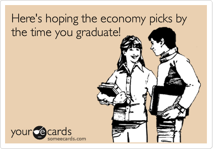 Here's hoping the economy picks by the time you graduate!