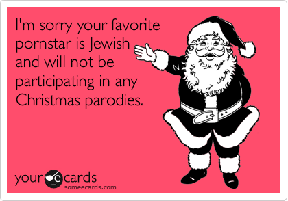 I'm sorry your favorite pornstar is Jewish and will not be participating in any Christmas parodies.