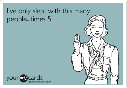 I've only slept with this many people...times 5.