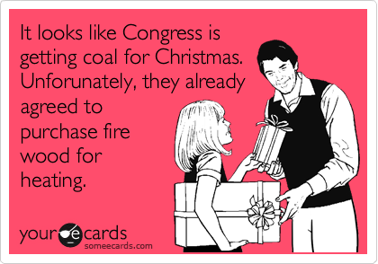 It looks like Congress is getting coal for Christmas. Unforunately, they already agreed to purchase fire wood for heating.