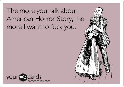 The more you talk about American Horror Story, the more I want to fuck you.