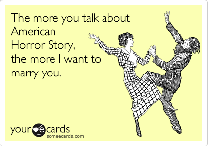 The more you talk about American Horror Story, the more I want to marry you.