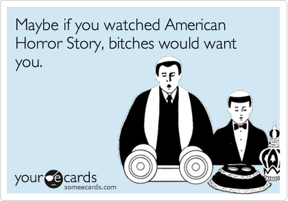 Maybe if you watched American Horror Story, bitches would want you.