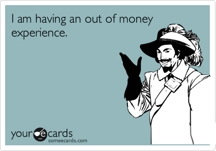 I am having an out of money experience.