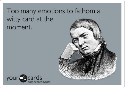 Too many emotions to fathom a witty card at the moment.