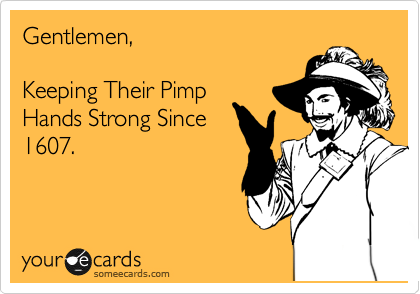 Gentlemen,  Keeping Their Pimp Hands Strong Since 1607.
