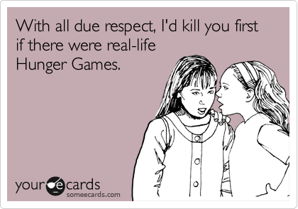 With all due respect, I'd kill you first if there were real-life Hunger Games.