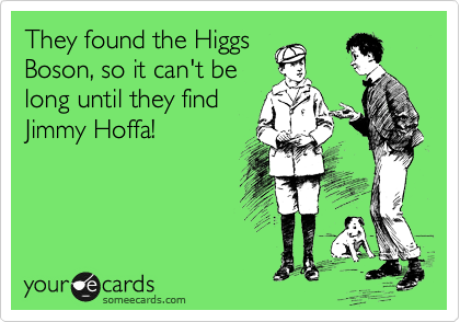 They found the Higgs Boson, so it can't be long until they find Jimmy Hoffa!