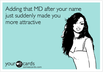 Adding that MD after your name just suddenly made you more attractive