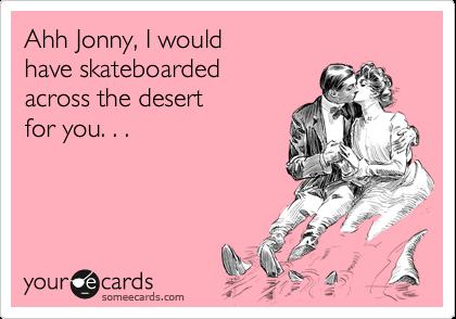 Ahh Jonny, I would  have skateboarded across the desert  for you. . .