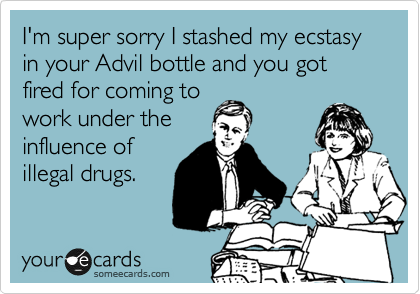 I'm super sorry I stashed my ecstasy in your Advil bottle and you got fired for coming to work under the influence of illegal drugs.