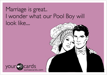 Marriage is great.. I wonder what our Pool Boy will look like....