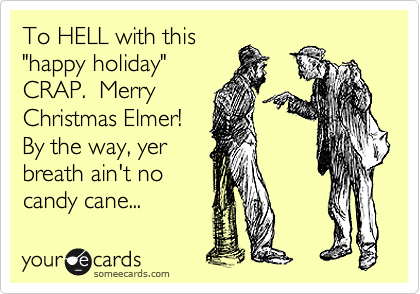 """To HELL with this """"happy holiday"""" CRAP.  Merry  Christmas Elmer! By the way, yer  breath ain't no candy cane..."""
