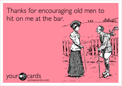 Thanks for encouraging old men to hit on me at the bar.