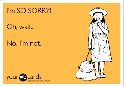 I'm SO SORRY!  Oh, wait...  No, I'm not.