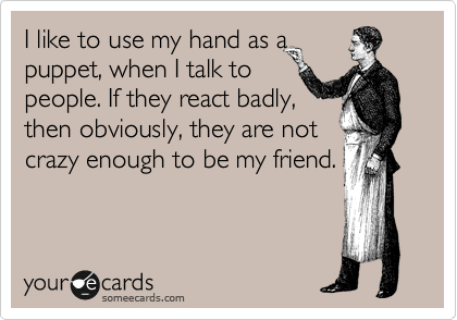 I like to use my hand as a puppet, when I talk to people. If they react badly, then obviously, they are not crazy enough to be my friend.