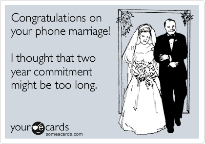 Congratulations on your phone marriage!    I thought that two year commitment  might be too long.