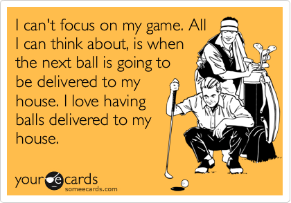 I can't focus on my game. All I can think about, is when the next ball is going to be delivered to my house. I love having balls delivered to my house.